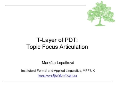 Markéta Lopatková Institute of Formal and Applied Linguistics, MFF UK T-Layer of PDT: Topic Focus Articulation.