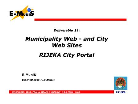ISSS/LORIS 2003, PRAHA, HRADEC KRALOVE, 24.3.2003. 1/60 RIJEKA RIJEKA Deliverable 11: Municipality Web - and City Web Sites RIJEKA City Portal E-MuniS.