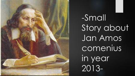 -Small Story about Jan Amos comenius in year 2013-