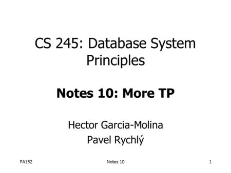 PA152Notes 101 CS 245: Database System Principles Notes 10: More TP Hector Garcia-Molina Pavel Rychlý.