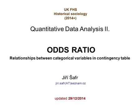 ODDS RATIO Relationships between categorical variables in contingency table Jiří Šafr jiri.safr(AT)seznam.cz updated 29/12/2014 Quantitative Data Analysis.