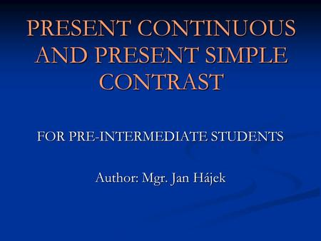 PRESENT CONTINUOUS AND PRESENT SIMPLE CONTRAST FOR PRE-INTERMEDIATE STUDENTS Author: Mgr. Jan Hájek.
