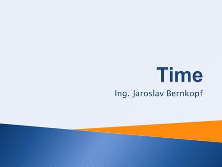 Ing. Jaroslav Bernkopf. Time  2 Days Soon – early – late In time – on time Simultaneously.