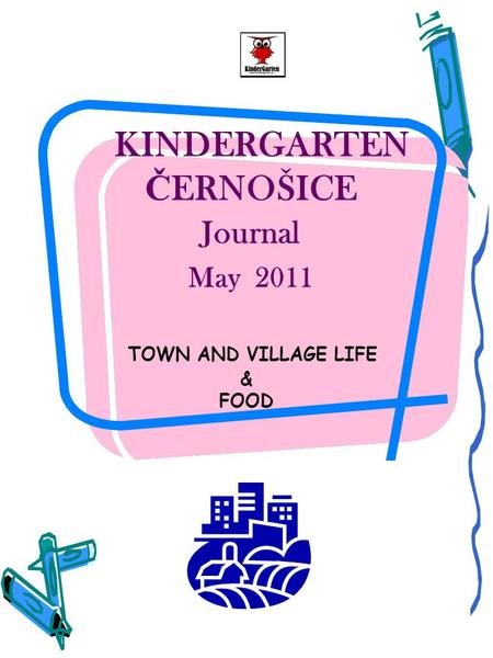 KINDERGARTEN Č ERNOŠICE Journal May 2011 TOWN AND VILLAGE LIFE & FOOD.