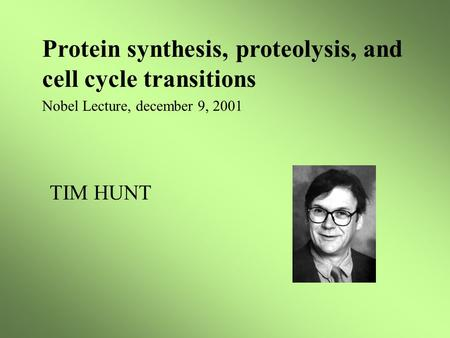 Protein synthesis, proteolysis, and cell cycle transitions Nobel Lecture, december 9, 2001 TIM HUNT.