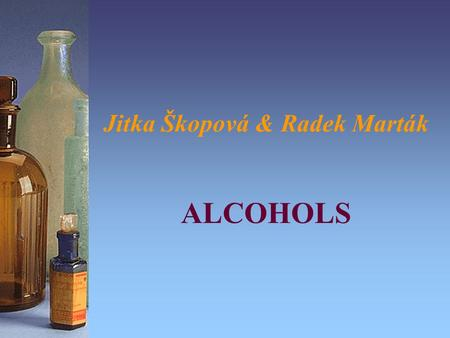 Jitka Škopová & Radek Marták ALCOHOLS. Main characteristics: Contains -OH hydroxyl group Common formula is R-OH –alcohols: R is alkyl group (e. g. methyl,