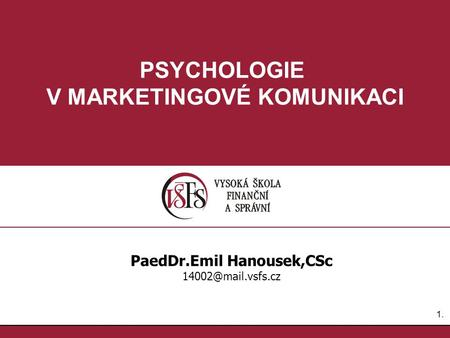 1.1. PSYCHOLOGIE V MARKETINGOVÉ KOMUNIKACI PaedDr.Emil Hanousek,CSc