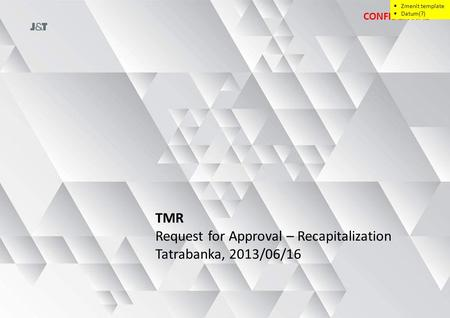 TMR Request for Approval – Recapitalization Tatrabanka, 2013/06/16 CONFIDENTIAL  Zmenit template  Datum(?)