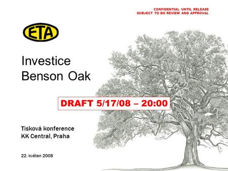 Investice Benson Oak Tisková konference KK Central, Praha 22. květen 2008 CONFIDENTIAL UNTIL RELEASE SUBJECT TO BO REVIEW AND APPROVAL DRAFT 5/17/08 –