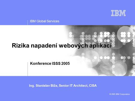 IBM Global Services Ing. Stanislav Bíža, Senior IT Architect, CISA © 2005 IBM Corporation Rizika napadení webových aplikací Konference ISSS 2005 Title.