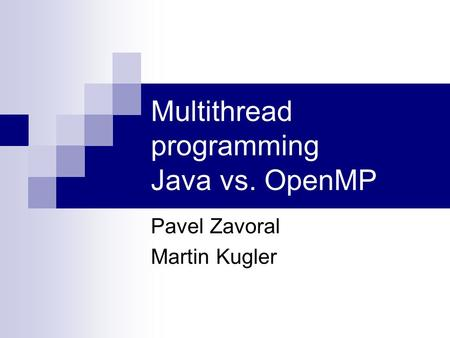 Multithread programming Java vs. OpenMP Pavel Zavoral Martin Kugler.