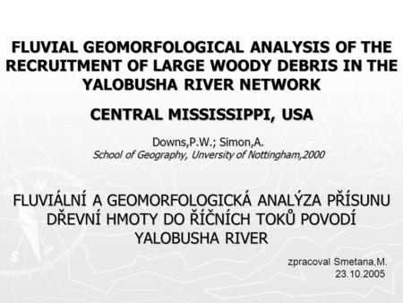 FLUVIAL GEOMORFOLOGICAL ANALYSIS OF THE RECRUITMENT OF LARGE WOODY DEBRIS IN THE YALOBUSHA RIVER NETWORK CENTRAL MISSISSIPPI, USA FLUVIÁLNÍ A GEOMORFOLOGICKÁ.