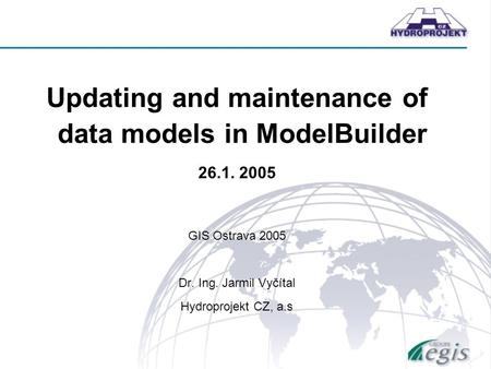 Updating and maintenance of data models in ModelBuilder 26.1. 2005 GIS Ostrava 2005 Dr. Ing. Jarmil Vyčítal Hydroprojekt CZ, a.s.