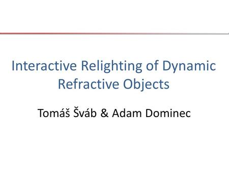 Interactive Relighting of Dynamic Refractive Objects Tomáš Šváb & Adam Dominec.