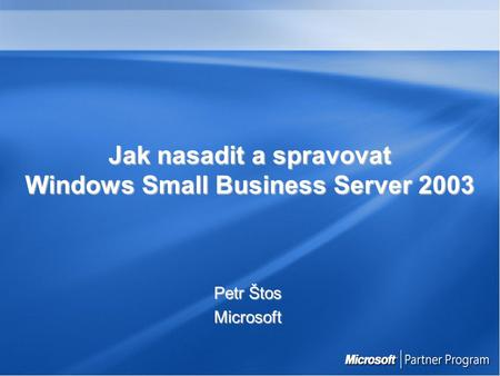 Jak nasadit a spravovat Windows Small Business Server 2003 Petr Štos Microsoft.