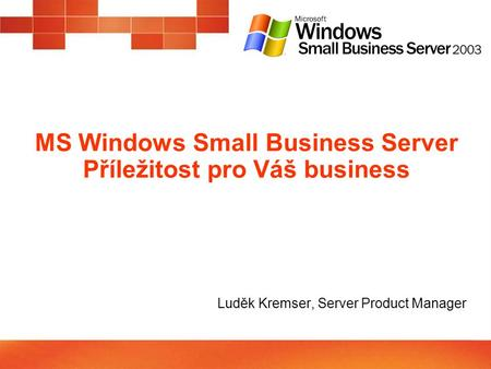 MS Windows Small Business Server Příležitost pro Váš business Luděk Kremser, Server Product Manager.