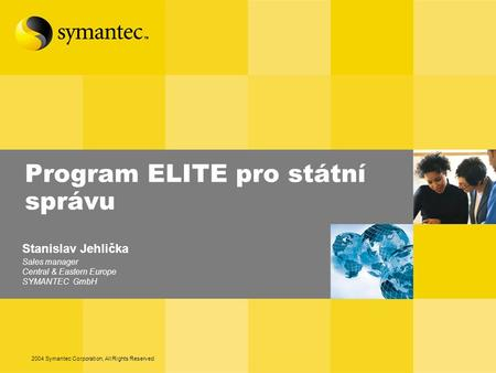 2004 Symantec Corporation, All Rights Reserved Program ELITE pro státní správu Stanislav Jehlička Sales manager Central & Eastern Europe SYMANTEC GmbH.