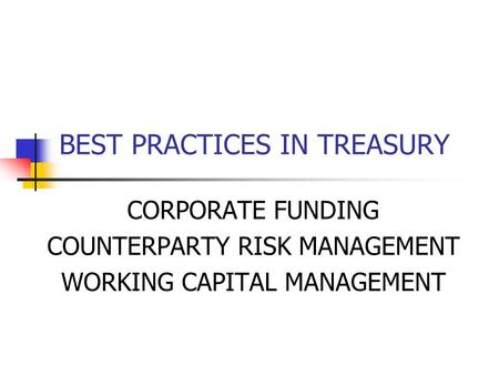 BEST PRACTICES IN TREASURY CORPORATE FUNDING COUNTERPARTY RISK MANAGEMENT WORKING CAPITAL MANAGEMENT.