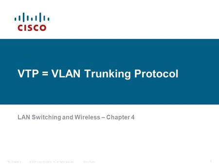 © 2006 Cisco Systems, Inc. All rights reserved.Cisco PublicITE I Chapter 6 1 VTP = VLAN Trunking Protocol LAN Switching and Wireless – Chapter 4.