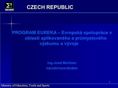 1 Ministry of Education, Youth and Sports CZECH REPUBLIC PROGRAM EUREKA – Evropská spolupráce v oblasti aplikovaného a průmyslového výzkumu a vývoje Ing.Josef.