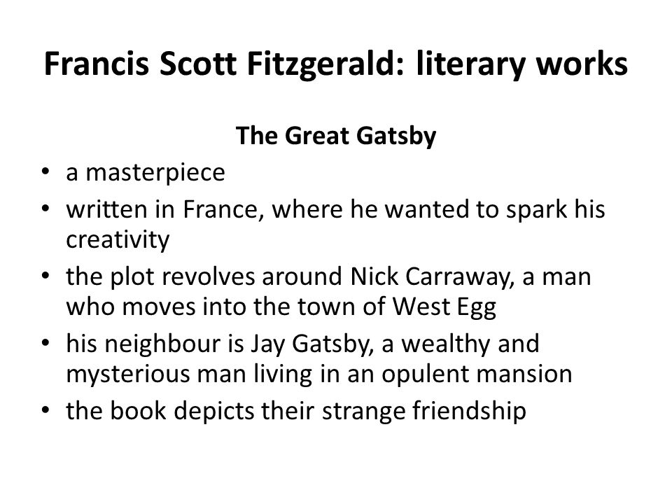Francis Scott Fitzgerald: literary works The Great Gatsby valued for beautiful lyricism the finest portrayal of the Jazz Age ever criticism of materialism and the American Dream detailed plot: The Great GatsbyThe Great Gatsby made into 2 films:  The Great Gatsby:1974: stars Robert Redford The Great Gatsby:1974  The Great Gatsby: 2013: stars Leonardo DiCaprio The Great Gatsby: 2013