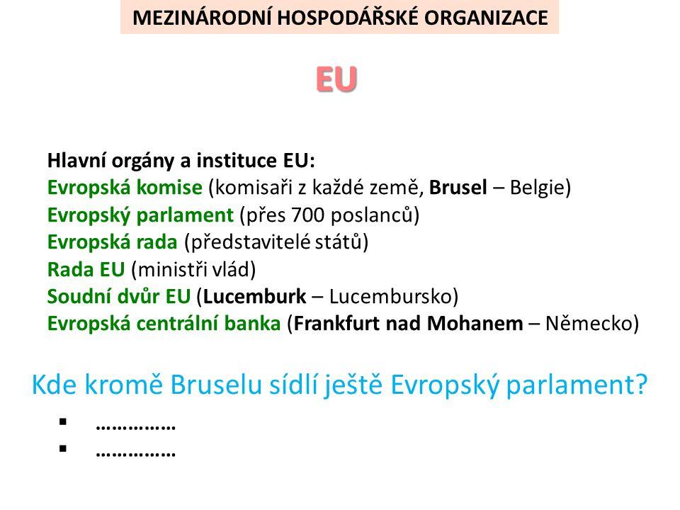 Hlavní orgány a instituce EU: Evropská komise (komisaři z každé země, Brusel – Belgie) Evropský parlament (přes 700 poslanců) Evropská rada (představitelé států) Rada EU (ministři vlád) Soudní dvůr EU (Lucemburk – Lucembursko) Evropská centrální banka (Frankfurt nad Mohanem – Německo)     Řešení: Štrasburk - Francie Lucemburk - Lucembursko MEZINÁRODNÍ HOSPODÁŘSKÉ ORGANIZACE