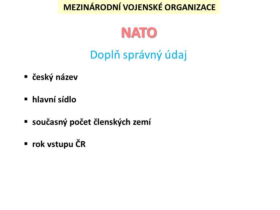  český název  hlavní sídlo  současný počet členských zemí  rok vstupu ČR Řešení: Severoatlantická aliance Brusel 28 1999 Severoatlantická aliance je nyní největší vojenskou organizací světa.