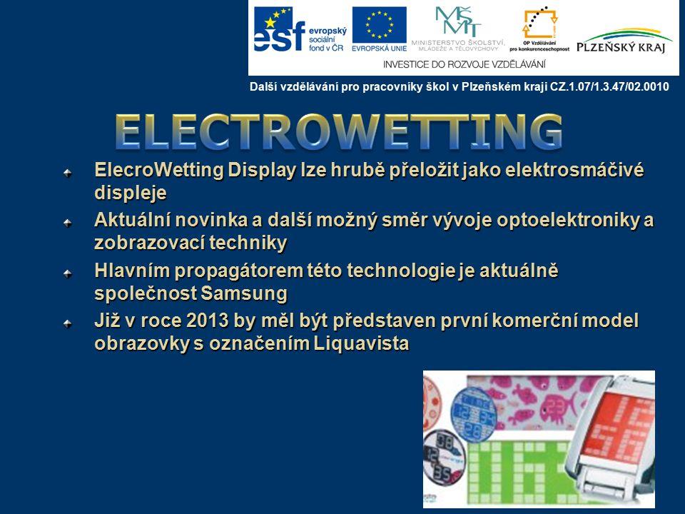 ElecroWetting Display lze hrubě přeložit jako elektrosmáčivé displeje Aktuální novinka a další možný směr vývoje optoelektroniky a zobrazovací techniky Hlavním propagátorem této technologie je aktuálně společnost Samsung Již v roce 2013 by měl být představen první komerční model obrazovky s označením Liquavista Další vzdělávání pro pracovníky škol v Plzeňském kraji CZ.1.07/1.3.47/02.0010