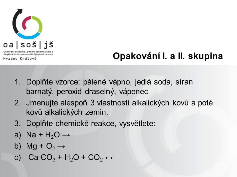 Řešení – opakování 1.Doplňte vzorce: pálené vápno, hydroxid sodný, síran barnatý, peroxid draselný, vápenec pálené vápno – CaO jedlá soda – NaHCO 3 síran barnatý – BaSO 4 peroxid draselný – K 2 O 2 vápenec – CaCO 3 Alkalické kovy – měkké kovy, dají se krájet nožem, uchovávají se v petroleji, bouřlivá reakce s vodou Kovy alkalických zemin – častý výskyt v zemské kůře, významné přírodniny (vápenec), Mg, Ca – biogenní prvky Reakce draslíku s vodou je bouřlivá reakce, draslík hoří intenzivním plamenem.