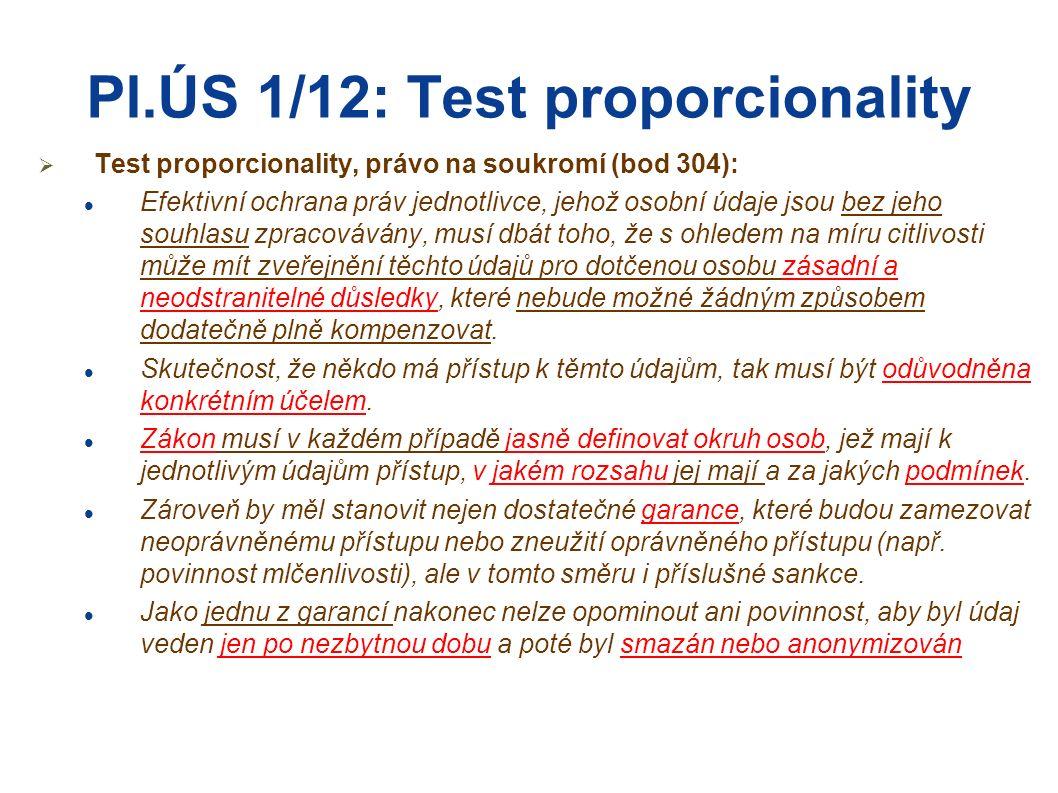 Pl.ÚS 1/12: Test proporcionality  Test proporcionality, právo na soukromí (bod 305): Poslední krok testu proporcionality zahrnuje hodnotovou úvahu o tom, zda veřejný zájem na zpracování určitého osobního údaje převáží nad právem jednotlivce rozhodovat o tom, zda tento údaj poskytne jiné osobě, nebo nikoliv (proporcionalita v užším smyslu).