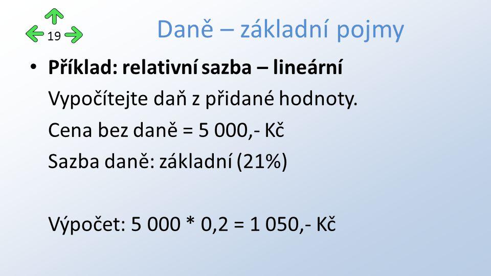 Příklad: relativní sazba – klouzavě progresivní Vypočítejte daň z částky 1 800,- Kč Sazba v pásmu do 1 000,- Kč = 10%, v pásmu nad 1 000,- Kč = 100,- Kč + 20% z přesahující částky.