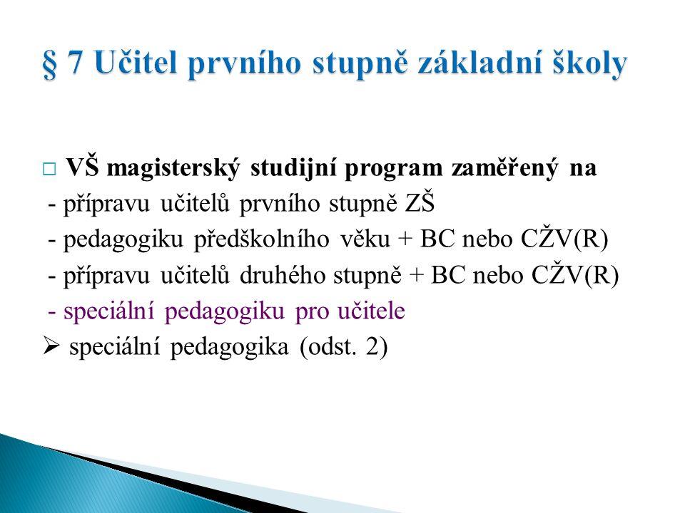  VŠ magisterský studijní program zaměřený na - přípravu učitelů prvního stupně ZŠ - pedagogiku předškolního věku + BC nebo CŽV - přípravu učitelů VVP druhého stupně + BC nebo CŽV(R) nebo zkrácené studium (R) v rámci DVPP - speciální pedagogiku pro učitele - podle § 12 jen pro výuku cizího jazyka + CŽV - oborová didaktika - přípravu učitelů VVP druhého stupně nebo SŠ + 10 let praxe