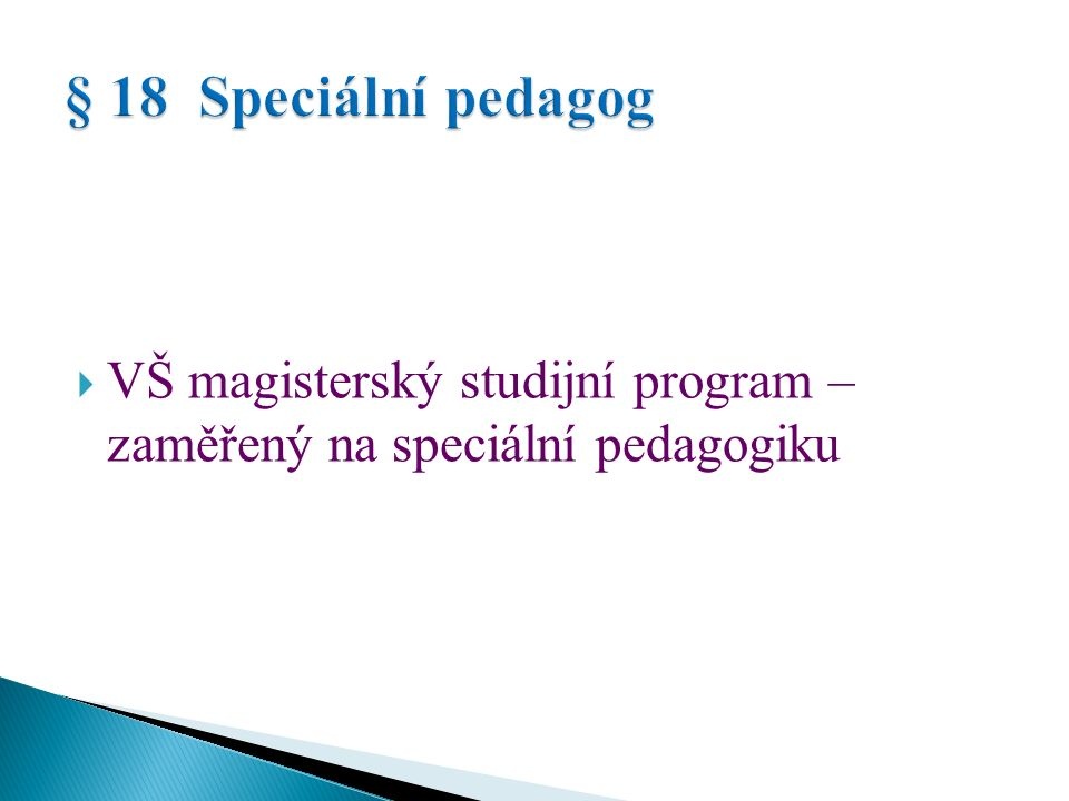 Magisterský studijní program zaměřený na  speciální pedagogiku,  přípravu učitelů MŠ, ZŠ (prvního i druhého stupně) nebo SŠ + CŽV zaměřené na speciální pedagogiku, nebo  vychovatelství + CŽV zaměřené na speciální pedagogiku