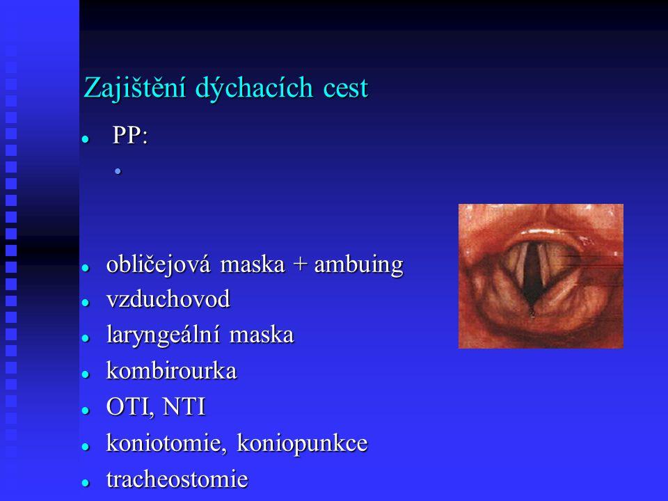 Zajištění dýchacích cest PP: PP: záklon hlavy záklon hlavy předsunutí dolní čelisti, 3hmat předsunutí dolní čelisti, 3hmat stabilizovaná poloha stabilizovaná poloha obličejová maska + ambuing obličejová maska + ambuing vzduchovod vzduchovod laryngeální maska laryngeální maska kombirourka kombirourka OTI, NTI OTI, NTI koniotomie, koniopunkce koniotomie, koniopunkce tracheostomie tracheostomie