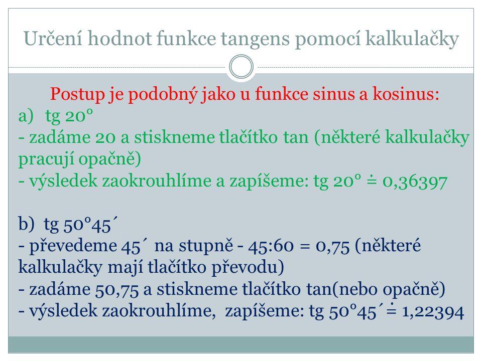 Procvičování – najdi hodnotu funkce tangens ÚHELTABULKYKALKULAČKA 29° 5°30´ 81° 66°50´ 13°10´ 25,5° 35°19´ 70°42´ 0,5543 0,0963 2,3369 0,2339 0,4770 0,7089 2,8502 6,3138 0,55431 0,09629 2,33693 0,23393 0,47698 0,70848 2,85555 6,31375