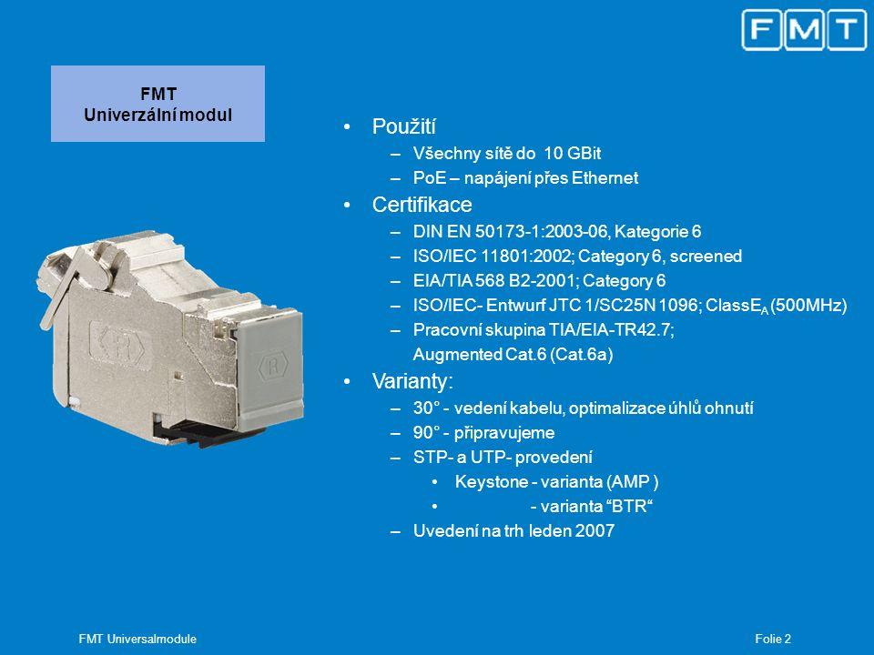 Folie 3 FMT Universalmodule FMT Univerzální modul Výhody produktu –Montáž bez nástrojů –Prachové záslepky –Možnost kombinace s designem většiny výrobců vypínačů a zásuvek –Trojitá zásuvka – pomocí zvláštního krytu –Optimalizované vedení kabelu z hlediska ohýbání (30°) –Vhodné pro běžně používané konektory –Provedení pro BTR moduly –360° - stínění –Pro datové kabely Ø 6-10 mm –Pro žíly kabelu od AWG 22 do AWG 24 –Definované zemnící připojení pomocí obvyklého plochého konektoru –Snadná demontáž