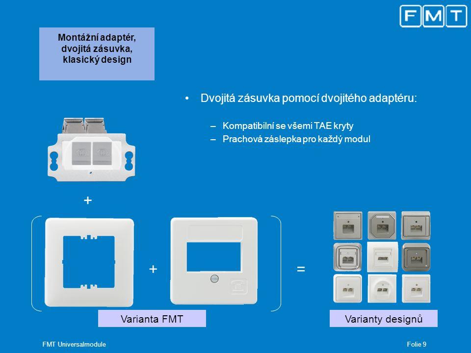 Folie 10 FMT Universalmodule Montážní adaptér, trojitá zásuvka, novinka + Varianta FMT + Designové varianty s adaptéry = Trojitá zásuvka pomocí trojitého adaptéru: –3 moduly v jedné zásuvce –Vyžaduje nový kryt