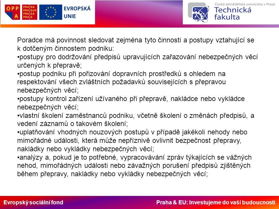 Evropský sociální fond Praha & EU: Investujeme do vaší budoucnosti uplatňování vhodných opatření k zamezení opakování nehod, mimořádných událostí nebo závažných porušení předpisů; dodržování právních předpisů a zvláštních požadavků spojených s přepravou nebezpečných věcí, týkajících se volby a využití subdodavatelů nebo jiných třetích osob; ověřování, že zaměstnanci účastnící se přepravy, nakládky nebo vykládky nebezpečných věcí mají k dispozici podrobné pracovní postupy a pokyny; zavádění opatření ke zvýšení informovanosti o nebezpečích spojených s přepravou, nakládkou a vykládkou nebezpečných věcí; uplatňování kontrolních postupů s cílem zajistit, aby v dopravních prostředcích byly k dispozici doklady a bezpečnostní výbava, které musí doprovázet přepravu, a aby tyto doklady a výbava byly v souladu s předpisy; uplatňování kontrolních postupů s cílem zajistit dodržování předpisů pro nakládku a vykládku; existenci bezpečnostního plánu uvedeného v pododdílu 1.10.3.2.