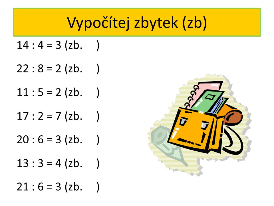 Dělení se zbytkem a kontrola 19 : 5 = 3 (zb. 4) kontrola: 3. 5 = 15 15 + 4 = 19