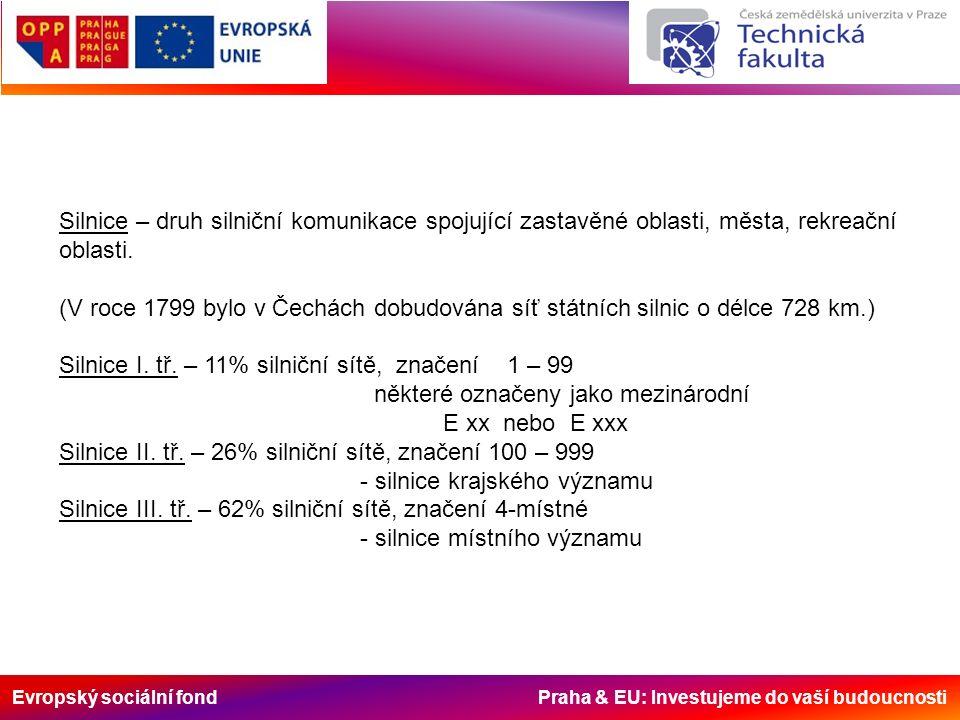 Evropský sociální fond Praha & EU: Investujeme do vaší budoucnosti Dělení dle určení: - mezinárodní silnice zapojené do mezinárodní silniční sítě – 4,6% silniční sítě - dálkové silnice – pro dálkovou dopravu, která tvoří více jak 30% celkové dopravy - rychlostní silnice – návrhová rychlost alespoň 100 kmh -1 - výpadové silnice – z center velkých měst za jeho hranice - okružní silnice – pro odklon dopravy, která nemá procházet městem - rekreační silnice – pro rekreační dopravu