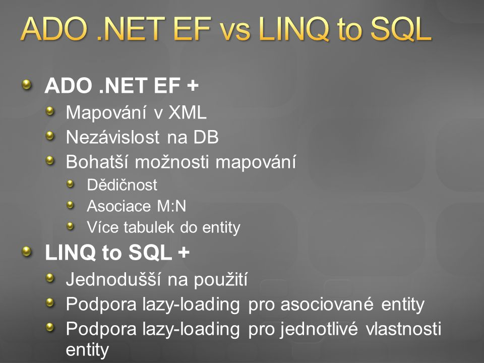 ADO.NET EF + Podpora LINQ Integrovaný designer ve VS 2008 SP1 Jednodušší vývoj Oficiální MS technologie Typové volání uložených procedur nHibernate + Větší konfigurovatelnost Třídy entity v separátních souborech (assembly) Podpora lazy-loading Typová nezávislost tříd entit Logování nativního SQL Lepší podpora mapování dědičnosti …