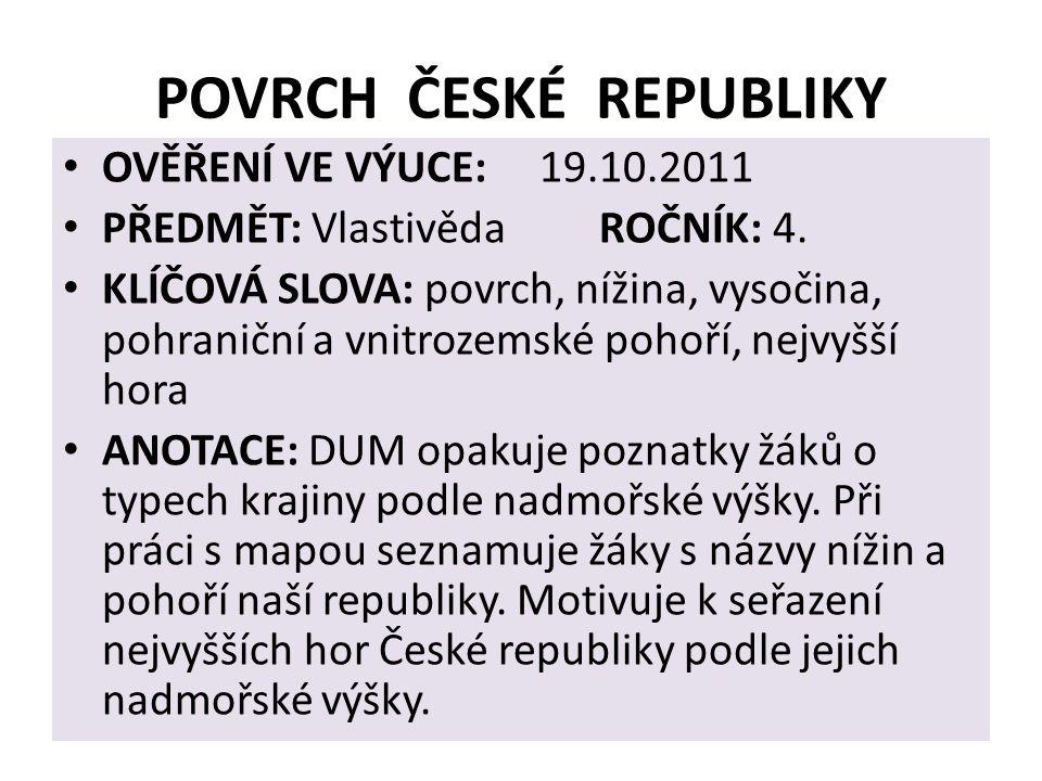 POVRCH ČESKÉ REPUBLIKY OVĚŘENÍ VE VÝUCE: 19.10.2011 PŘEDMĚT: Vlastivěda ROČNÍK: 4.