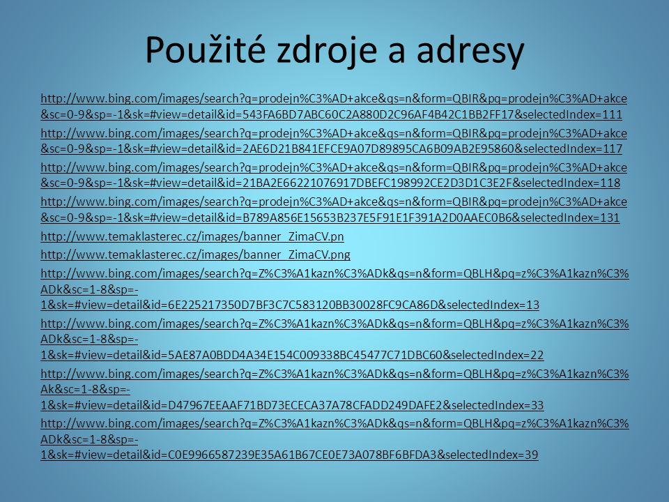 Použité zdroje a adresy http://www.bing.com/images/search?q=Z%C3%A1kazn%C3%ADk&qs=n&form=QBLH&pq=z%C3%A1kazn%C3% ADk&sc=1-8&sp=- 1&sk=#view=detail&id=2F74A8E56624AE97A7CB7089253E93AF14E47F58&selectedIndex=75 http://www.bing.com/images/search?q=Z%C3%A1kazn%C3%ADk&qs=n&form=QBLH&pq=z%C3%A1kazn%C3% ADk&sc=1-8&sp=- 1&sk=#view=detail&id=598D8C6E7EB2E5E0E649FBB72F9D7C51E540BA16&selectedIndex=94 http://www.bing.com/images/search?q=Z%C3%A1kazn%C3%ADk&qs=n&form=QBLH&pq=z%C3%A1kazn%C3% ADk&sc=1-8&sp=- 1&sk=#view=detail&id=64938D4EE4F6B9A01D1FEF279DE9C4801D40E997&selectedIndex=82 http://www.bing.com/images/search?q=v%C3%BDprodej&qs=n&form=QBIR&pq=v%C3%BDprodej&sc=0- 2&sp=-1&sk http://www.bing.com/images/search?q=v%C3%BDprodej&qs=n&form=QBIR&pq=v%C3%BDprodej&sc=0- 2&sp=-1&sk=#view=detail&id=9D7005600A9D6B01C0A30B90CAA8A7CB54A187EC&selectedIndex=20 http://www.bing.com/images/search?q=v%C3%BDprodej&qs=n&form=QBIR&pq=v%C3%BDprodej&sc=0- 2&sp=-1&sk=#view=detail&id=906E126030DC48CD1E35C2F5AA7368452381FA8A&selectedIndex=51 http://www.bing.com/images/search?q=v%C3%BDprodej&qs=n&form=QBIR&pq=v%C3%BDprodej&sc=0- 2&sp=-1&sk=#view=detail&id=5D1509C408D24F892A894D2DBD5B60241E8340C5&selectedIndex=57