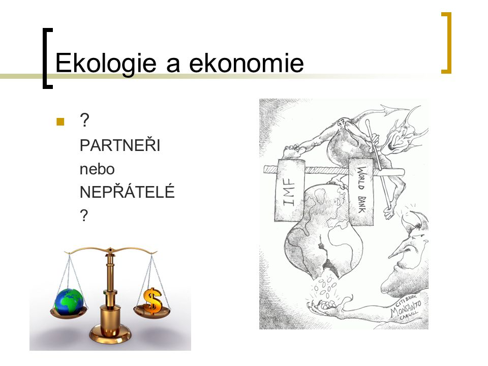 Ekologie a ekonomie Stejný základ – eko (z řečtiny - oikos = dům, obydlí)  Ekonomie (oikos + nomos =správa) zkoumá jak rozdělit omezené zdroje, aby byly uspokojeny neomezené potřeby existujících ekonomických subjektů  Ekologie (oikos + logos = věda) zkoumá vztah organismů a jejich prostředí a vztah organismů navzájem.