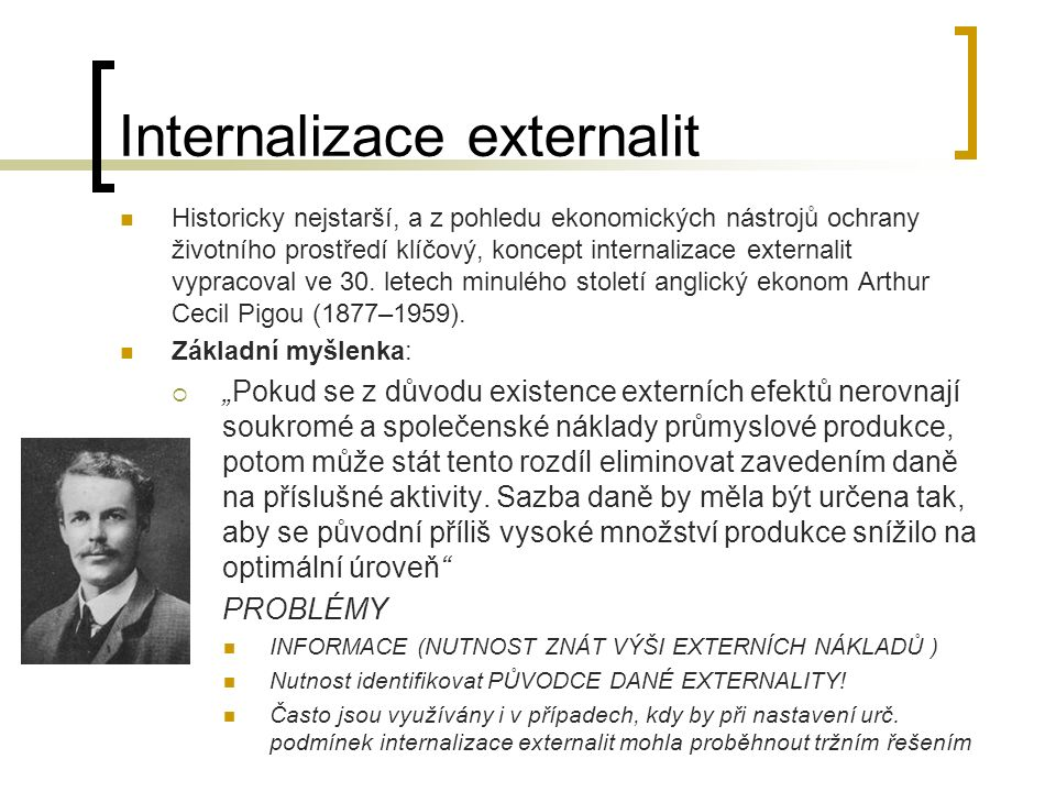 Internalizace externalit Internalizace externalit je tedy proces, v rámci něhož se prosazuje snaha o promítnutí nákladů vznikajících v důsledku působení negativních externalit do interních (vnitřních) nákladů jejich původce.