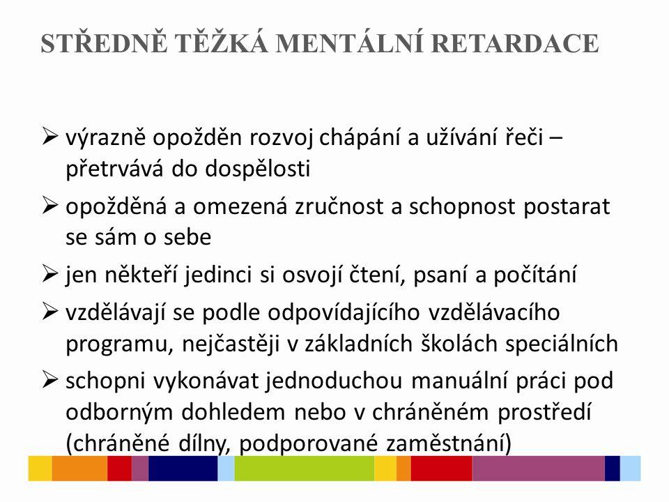 STŘEDNĚ TĚŽKÁ MENTÁLNÍ RETARDACE  v dospělosti jsou málokdy schopni vést samostatný život, ale bývají fyzicky aktivní a mobilní se schopností komunikovat a navazovat kontakty  k středně těžké mentální retardaci se může přidat dětský autismus, tělesná postižení, neurologická nemoc (epilepsie), psychiatrická nemoc  výskyt v celkovém počtu jedinců s mentálním postižením je 12%, v populaci je to 0,4%