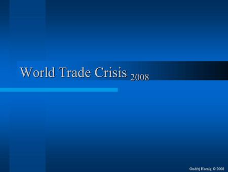 World Trade Crisis 2008 Ondřej Hornig © 2008. World Trade Crisis 2008 Started –In September 2008 –At Wall Street stock exchange –By overrated credits.