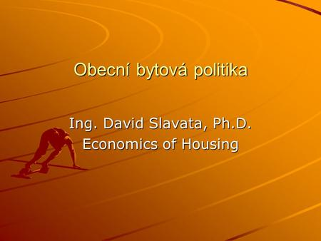 Obecní bytová politika Ing. David Slavata, Ph.D. Economics of Housing.