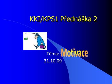 "KKI/KPS1 Přednáška 2 Téma: 31.10.09. ""They know enough who know how to learn."" (Ti co vědí, jak se učit, vědí dost) Henry Adams Motivace je jedním ze."