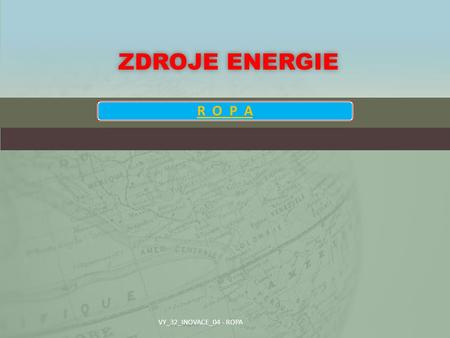 Zdroje energie R O P A VY_32_INOVACE_04 - ROPA.